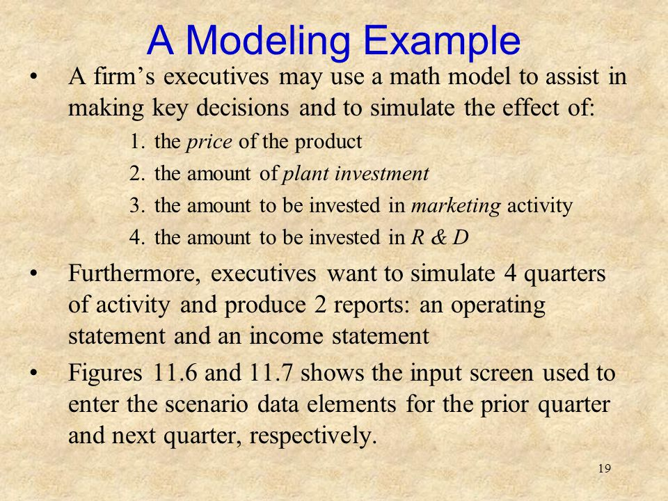 19 A Modeling Example A firm's executives may use a math model to assist in making key decisions and to simulate the effect of: 1.the price of the product 2.the amount of plant investment 3.the amount to be invested in marketing activity 4.the amount to be invested in R & D Furthermore, executives want to simulate 4 quarters of activity and produce 2 reports: an operating statement and an income statement Figures 11.6 and 11.7 shows the input screen used to enter the scenario data elements for the prior quarter and next quarter, respectively.