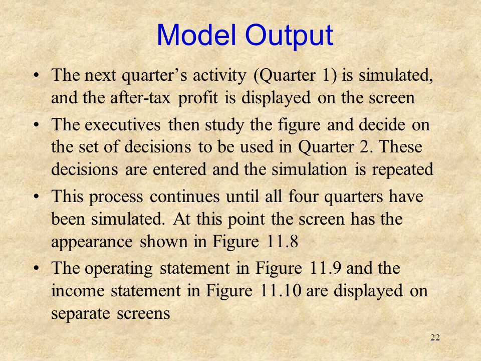22 Model Output The next quarter's activity (Quarter 1) is simulated, and the after-tax profit is displayed on the screen The executives then study the figure and decide on the set of decisions to be used in Quarter 2.