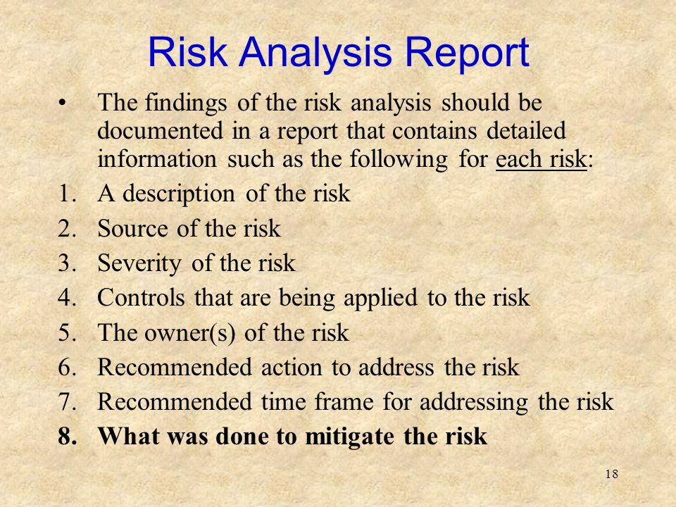 18 Risk Analysis Report The findings of the risk analysis should be documented in a report that contains detailed information such as the following fo