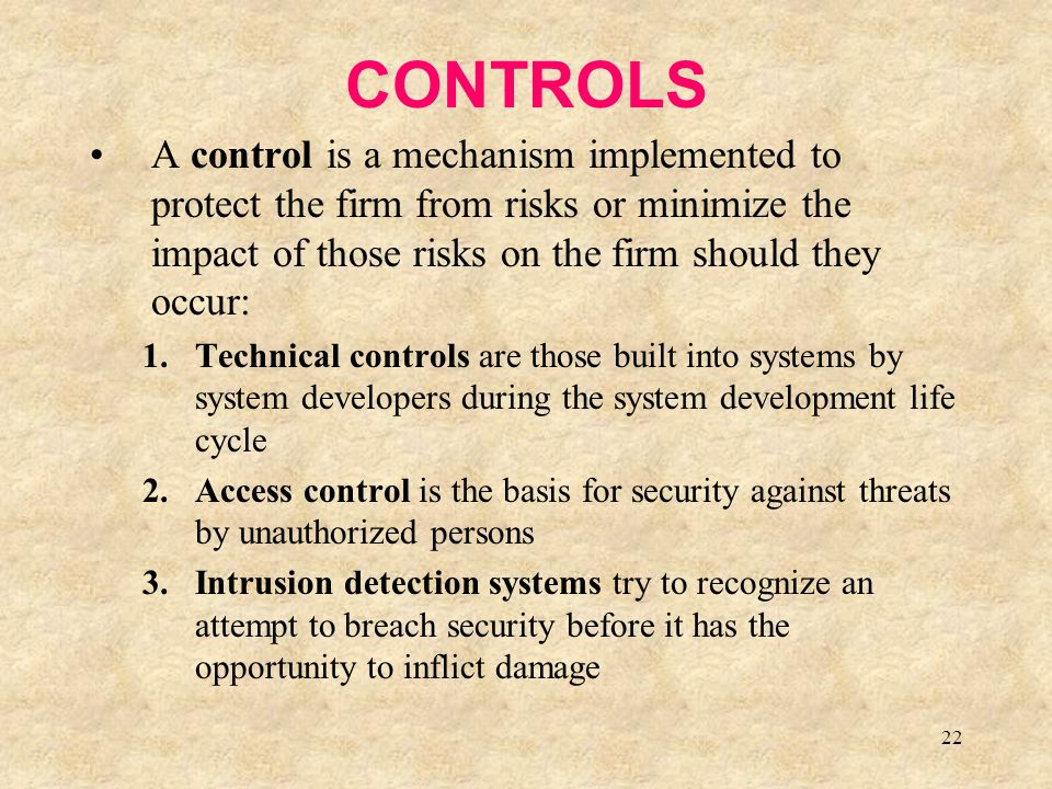22 CONTROLS A control is a mechanism implemented to protect the firm from risks or minimize the impact of those risks on the firm should they occur: 1