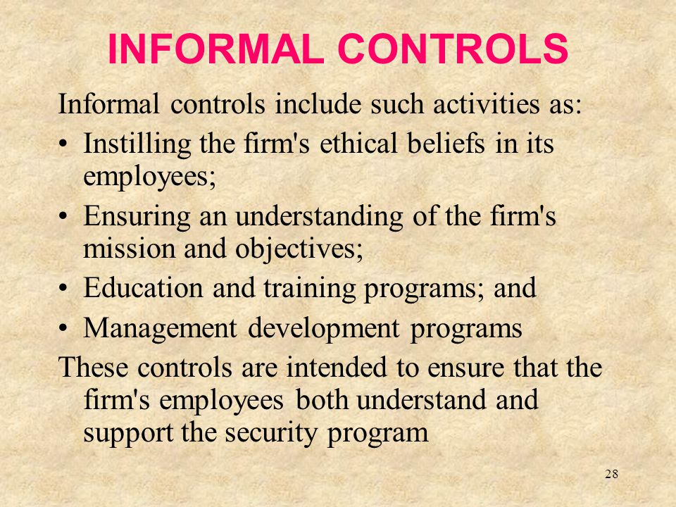28 INFORMAL CONTROLS Informal controls include such activities as: Instilling the firm's ethical beliefs in its employees; Ensuring an understanding o