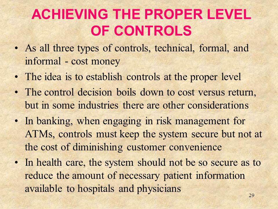 29 ACHIEVING THE PROPER LEVEL OF CONTROLS As all three types of controls, technical, formal, and informal - cost money The idea is to establish contro