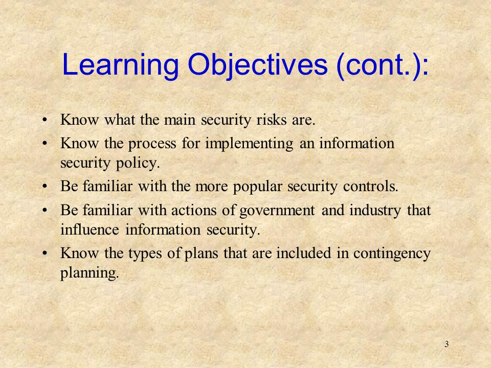 3 Learning Objectives (cont.): Know what the main security risks are. Know the process for implementing an information security policy. Be familiar wi