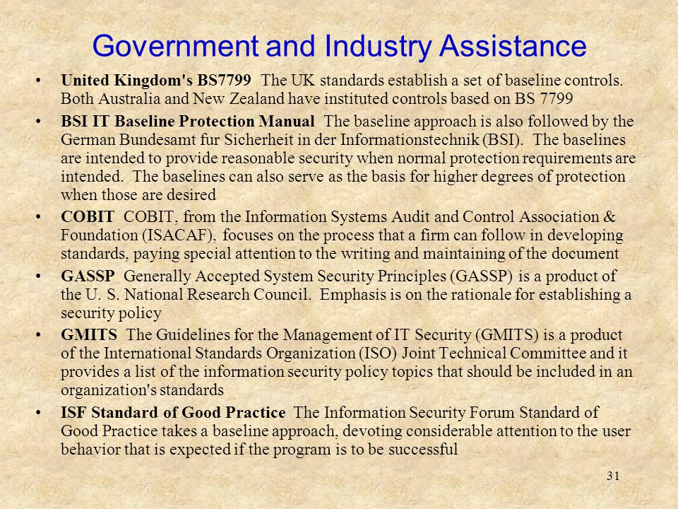 31 Government and Industry Assistance United Kingdom's BS7799 The UK standards establish a set of baseline controls. Both Australia and New Zealand ha