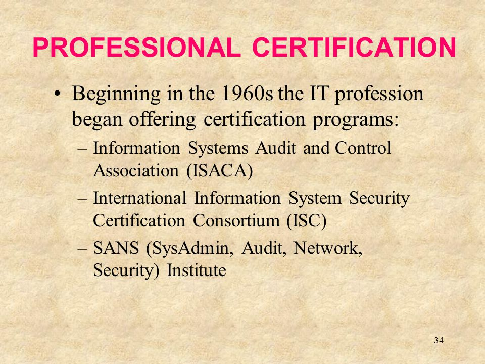 34 PROFESSIONAL CERTIFICATION Beginning in the 1960s the IT profession began offering certification programs: –Information Systems Audit and Control A