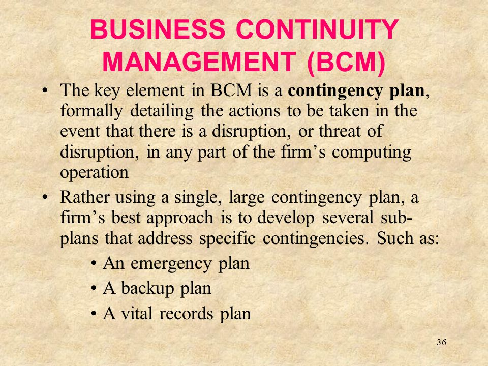 36 BUSINESS CONTINUITY MANAGEMENT (BCM) The key element in BCM is a contingency plan, formally detailing the actions to be taken in the event that the