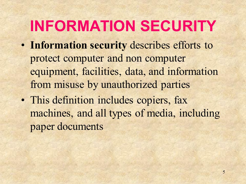 5 INFORMATION SECURITY Information security describes efforts to protect computer and non computer equipment, facilities, data, and information from m