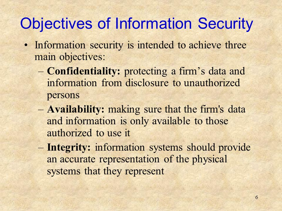 6 Objectives of Information Security Information security is intended to achieve three main objectives: –Confidentiality: protecting a firm's data and
