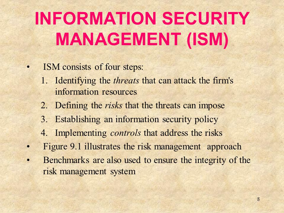 8 INFORMATION SECURITY MANAGEMENT (ISM) ISM consists of four steps: 1.Identifying the threats that can attack the firm's information resources 2.Defin