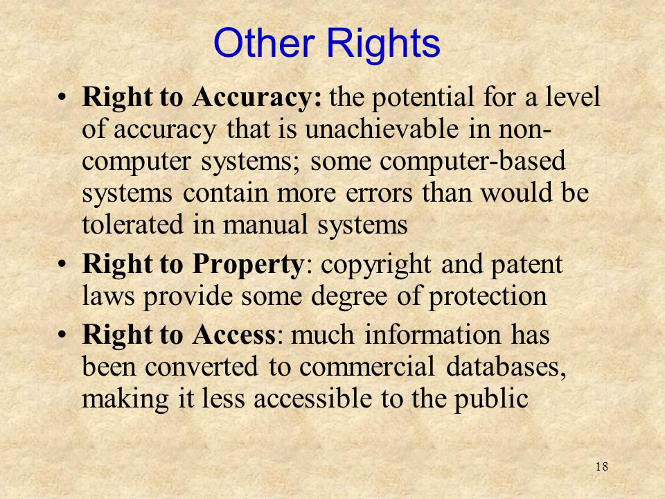 18 Other Rights Right to Accuracy: the potential for a level of accuracy that is unachievable in non- computer systems; some computer-based systems co