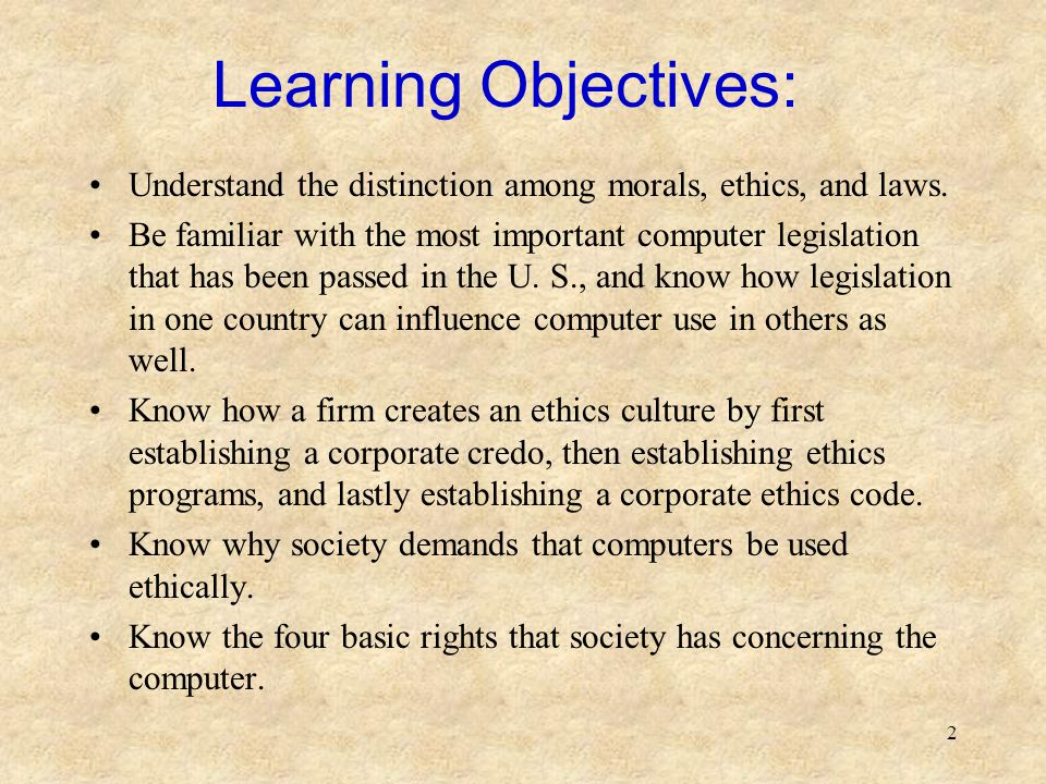2 Learning Objectives: Understand the distinction among morals, ethics, and laws. Be familiar with the most important computer legislation that has be