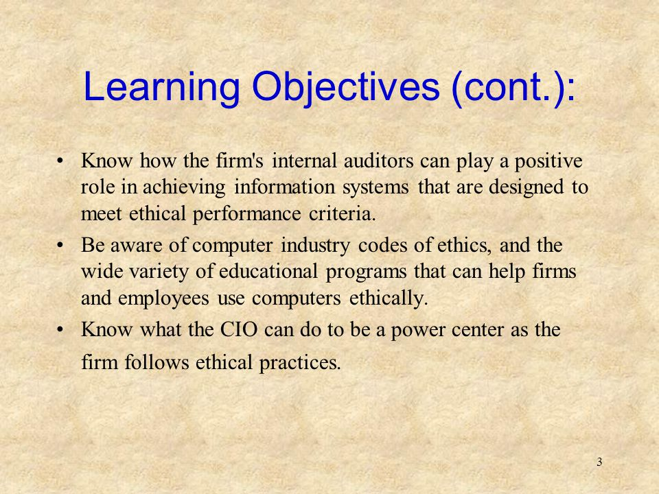 3 Learning Objectives (cont.): Know how the firm's internal auditors can play a positive role in achieving information systems that are designed to me
