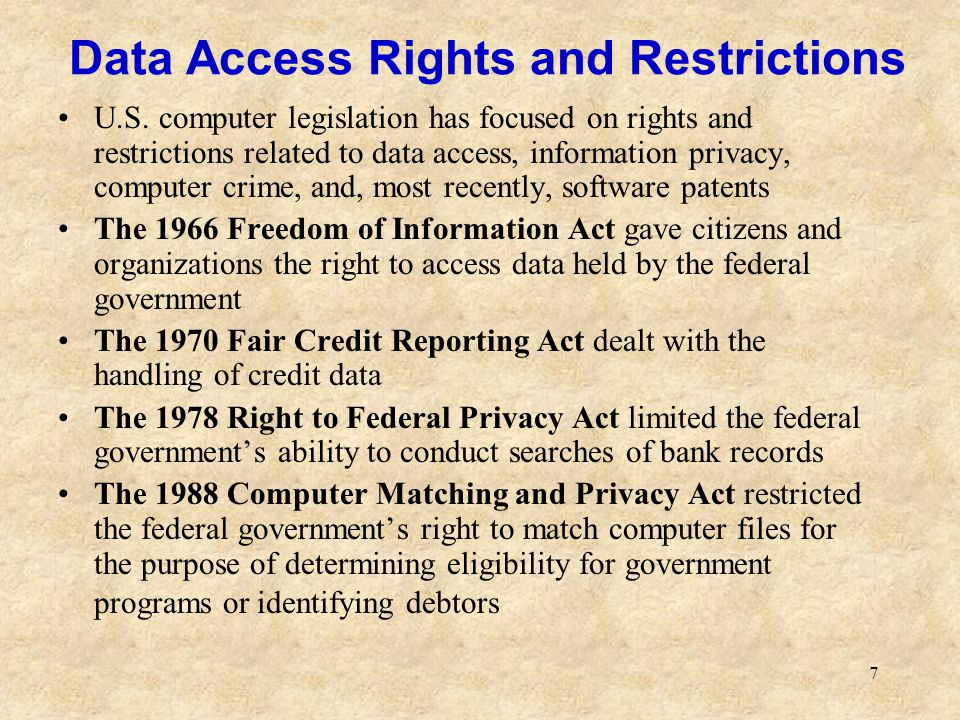 18 Other Rights Right to Accuracy: the potential for a level of accuracy that is unachievable in non- computer systems; some computer-based systems contain more errors than would be tolerated in manual systems Right to Property: copyright and patent laws provide some degree of protection Right to Access: much information has been converted to commercial databases, making it less accessible to the public