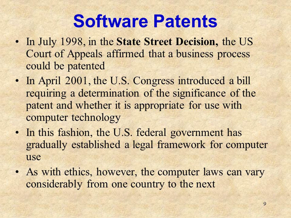 9 Software Patents In July 1998, in the State Street Decision, the US Court of Appeals affirmed that a business process could be patented In April 200