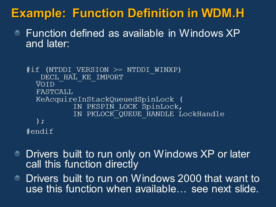 Example: Function Definition in WDM.H Function defined as available in Windows XP and later: #if (NTDDI_VERSION >= NTDDI_WINXP) _DECL_HAL_KE_IMPORT VOID FASTCALL KeAcquireInStackQueuedSpinLock ( IN PKSPIN_LOCK SpinLock, IN PKLOCK_QUEUE_HANDLE LockHandle ); #endif Drivers built to run only on Windows XP or later call this function directly Drivers built to run on Windows 2000 that want to use this function when available… see next slide.