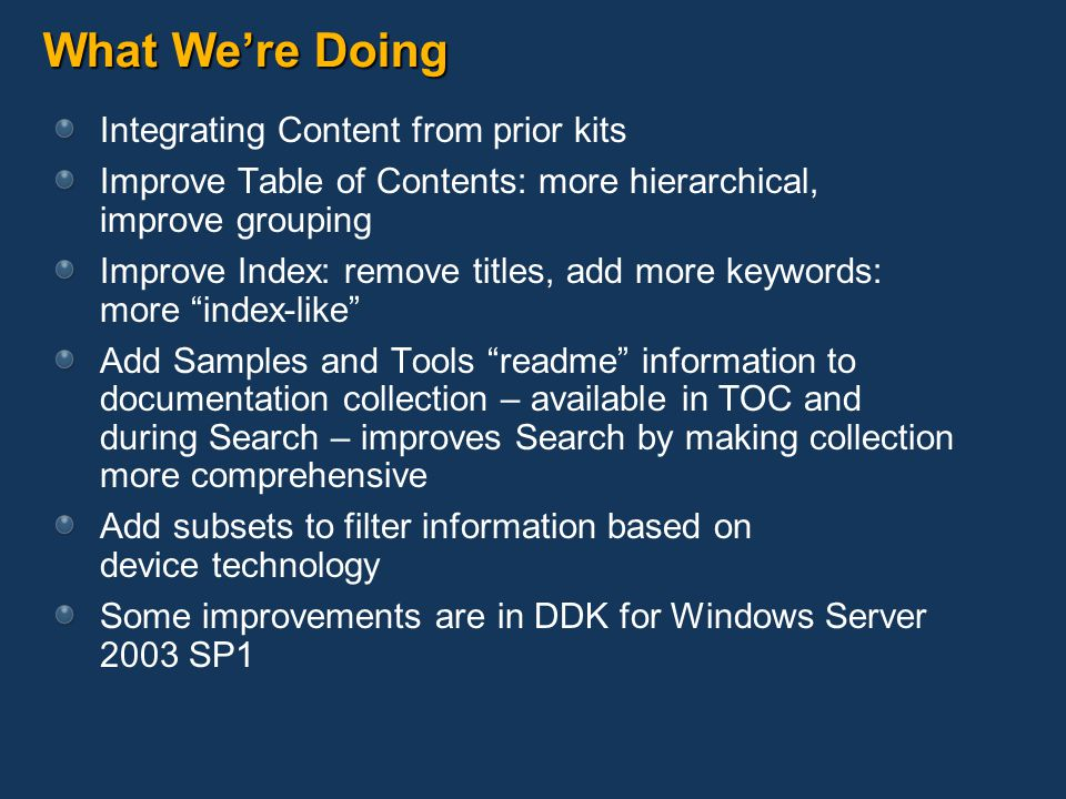What We're Doing Integrating Content from prior kits Improve Table of Contents: more hierarchical, improve grouping Improve Index: remove titles, add more keywords: more index-like Add Samples and Tools readme information to documentation collection – available in TOC and during Search – improves Search by making collection more comprehensive Add subsets to filter information based on device technology Some improvements are in DDK for Windows Server 2003 SP1