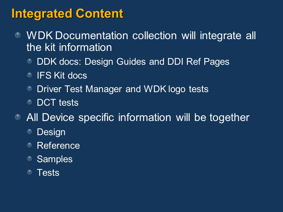 Integrated Content WDK Documentation collection will integrate all the kit information DDK docs: Design Guides and DDI Ref Pages IFS Kit docs Driver Test Manager and WDK logo tests DCT tests All Device specific information will be together Design Reference Samples Tests