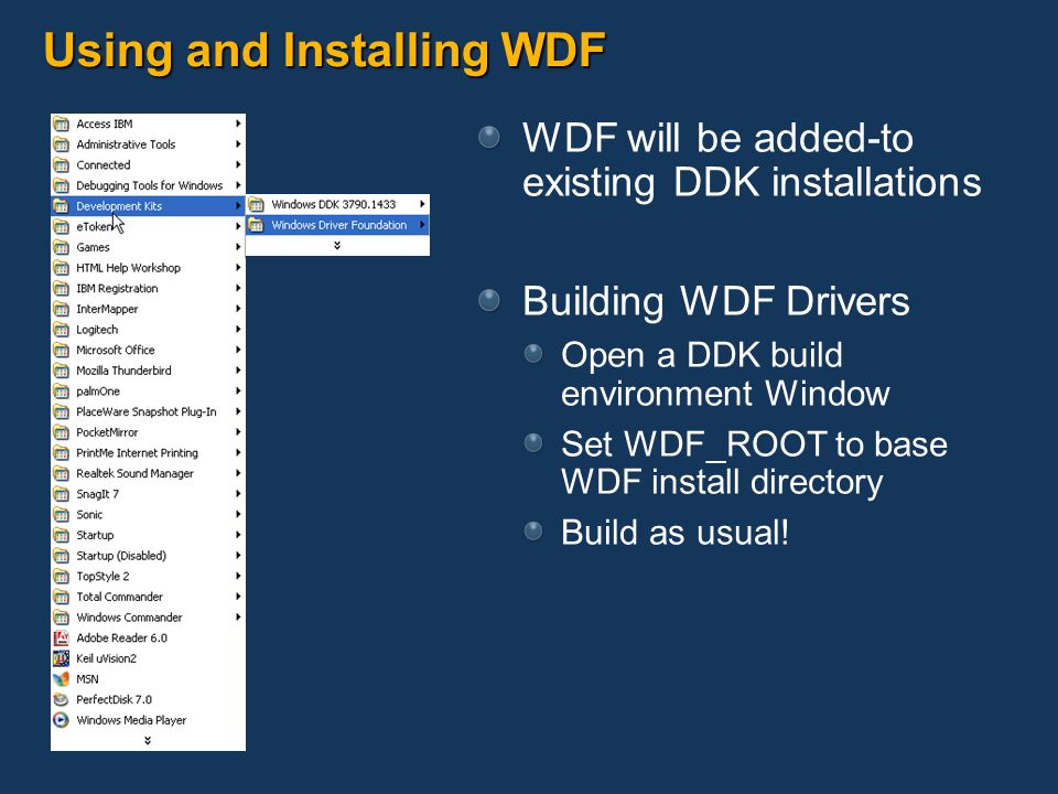 Using and Installing WDF WDF will be added-to existing DDK installations Building WDF Drivers Open a DDK build environment Window Set WDF_ROOT to base WDF install directory Build as usual!