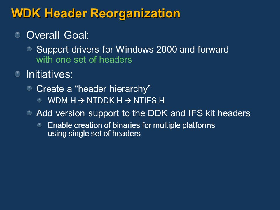 WDK Header Hierarchy Core headers utilize a superset/subset model Higher level headers #include lower headers Result: Definitions moved to lowest common header Higher headers only have definitions specific to them Enables versioning WDM.H NTDDK.H NTIFS.H # include