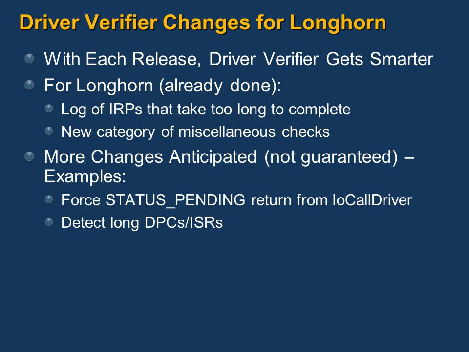Driver Verifier Changes for Longhorn With Each Release, Driver Verifier Gets Smarter For Longhorn (already done): Log of IRPs that take too long to complete New category of miscellaneous checks More Changes Anticipated (not guaranteed) – Examples: Force STATUS_PENDING return from IoCallDriver Detect long DPCs/ISRs