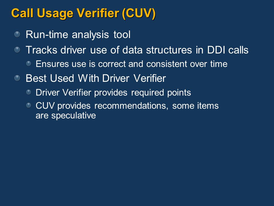 Call Usage Verifier (CUV) Run-time analysis tool Tracks driver use of data structures in DDI calls Ensures use is correct and consistent over time Best Used With Driver Verifier Driver Verifier provides required points CUV provides recommendations, some items are speculative