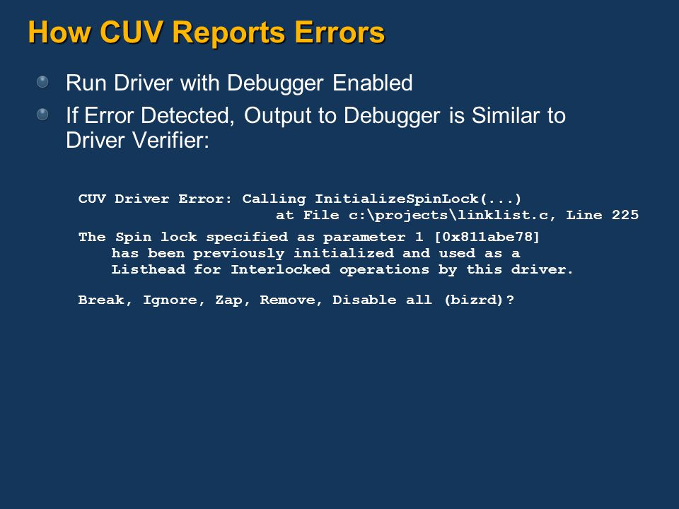 How CUV Reports Errors Run Driver with Debugger Enabled If Error Detected, Output to Debugger is Similar to Driver Verifier: CUV Driver Error: Calling InitializeSpinLock(...) at File c:\projects\linklist.c, Line 225 The Spin lock specified as parameter 1 [0x811abe78] has been previously initialized and used as a Listhead for Interlocked operations by this driver.