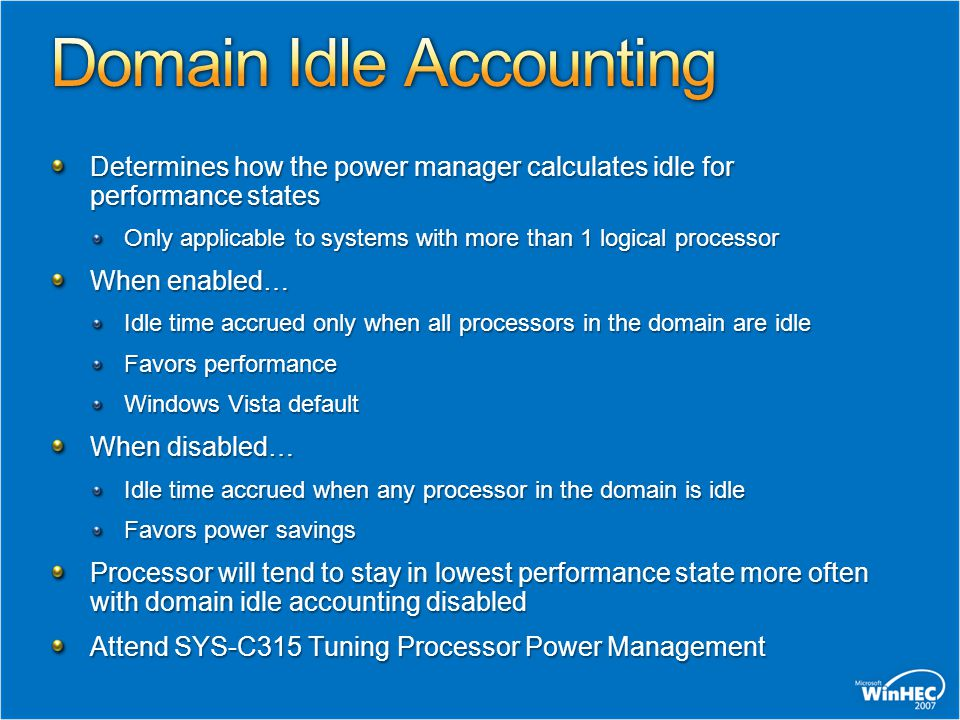Determines how the power manager calculates idle for performance states Only applicable to systems with more than 1 logical processor When enabled… Idle time accrued only when all processors in the domain are idle Favors performance Windows Vista default When disabled… Idle time accrued when any processor in the domain is idle Favors power savings Processor will tend to stay in lowest performance state more often with domain idle accounting disabled Attend SYS-C315 Tuning Processor Power Management