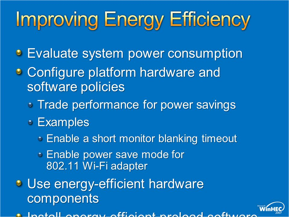 Evaluate system power consumption Configure platform hardware and software policies Trade performance for power savings Examples Enable a short monitor blanking timeout Enable power save mode for 802.11 Wi-Fi adapter Use energy-efficient hardware components Install energy-efficient preload software