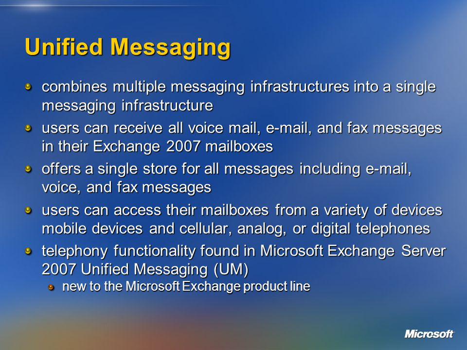 Unified Messaging combines multiple messaging infrastructures into a single messaging infrastructure users can receive all voice mail, e-mail, and fax messages in their Exchange 2007 mailboxes offers a single store for all messages including e-mail, voice, and fax messages users can access their mailboxes from a variety of devices mobile devices and cellular, analog, or digital telephones telephony functionality found in Microsoft Exchange Server 2007 Unified Messaging (UM) new to the Microsoft Exchange product line