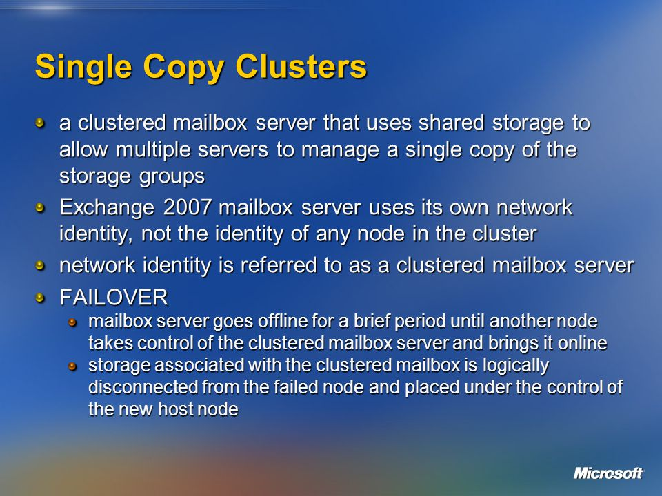 Single Copy Clusters a clustered mailbox server that uses shared storage to allow multiple servers to manage a single copy of the storage groups Exchange 2007 mailbox server uses its own network identity, not the identity of any node in the cluster network identity is referred to as a clustered mailbox server FAILOVER mailbox server goes offline for a brief period until another node takes control of the clustered mailbox server and brings it online storage associated with the clustered mailbox is logically disconnected from the failed node and placed under the control of the new host node