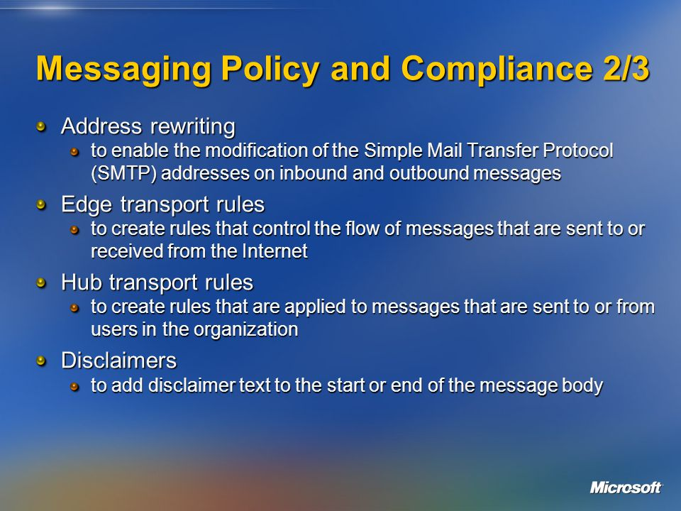 Messaging Policy and Compliance 2/3 Address rewriting to enable the modification of the Simple Mail Transfer Protocol (SMTP) addresses on inbound and outbound messages Edge transport rules to create rules that control the flow of messages that are sent to or received from the Internet Hub transport rules to create rules that are applied to messages that are sent to or from users in the organization Disclaimers to add disclaimer text to the start or end of the message body