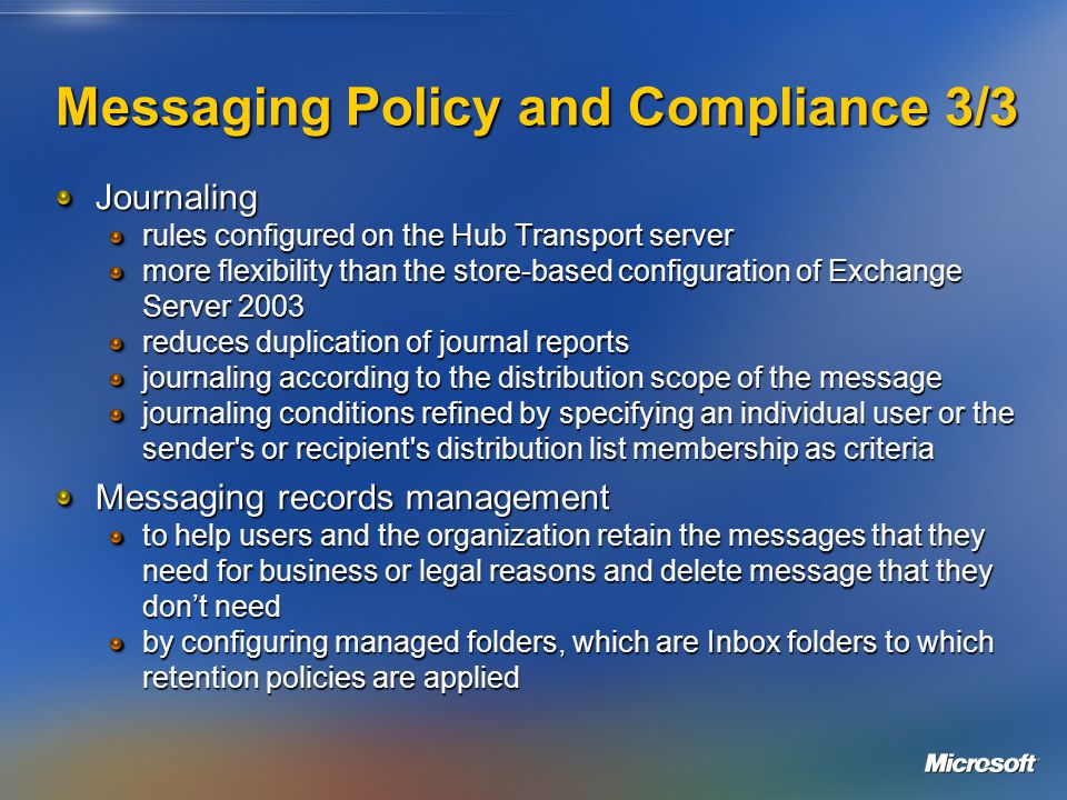 Messaging Policy and Compliance 3/3 Journaling rules configured on the Hub Transport server more flexibility than the store-based configuration of Exchange Server 2003 reduces duplication of journal reports journaling according to the distribution scope of the message journaling conditions refined by specifying an individual user or the sender s or recipient s distribution list membership as criteria Messaging records management to help users and the organization retain the messages that they need for business or legal reasons and delete message that they don't need by configuring managed folders, which are Inbox folders to which retention policies are applied