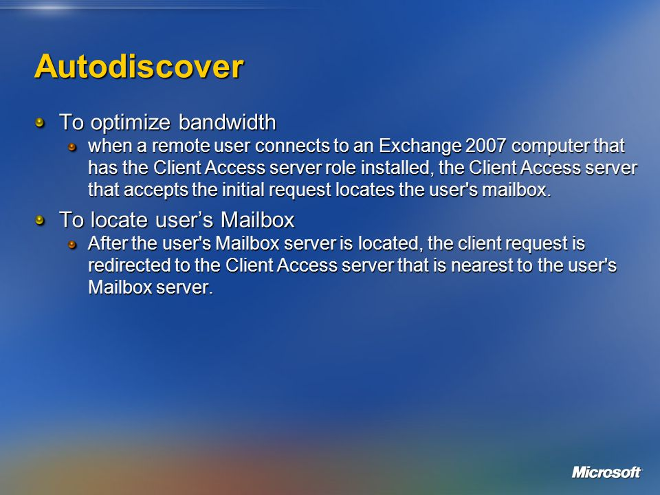 Autodiscover To optimize bandwidth when a remote user connects to an Exchange 2007 computer that has the Client Access server role installed, the Client Access server that accepts the initial request locates the user s mailbox.
