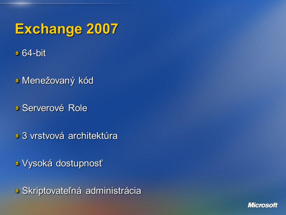Exchange 2007 64-bit Menežovaný kód Serverové Role 3 vrstvová architektúra Vysoká dostupnosť Skriptovateľná administrácia