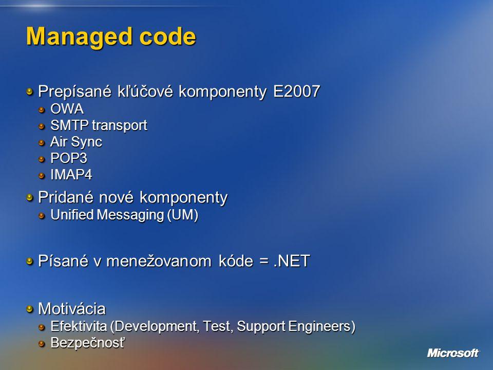 Managed code Prepísané kľúčové komponenty E2007 OWA SMTP transport Air Sync POP3IMAP4 Pridané nové komponenty Unified Messaging (UM) Písané v menežovanom kóde =.NET Motivácia Efektivita (Development, Test, Support Engineers) Bezpečnosť