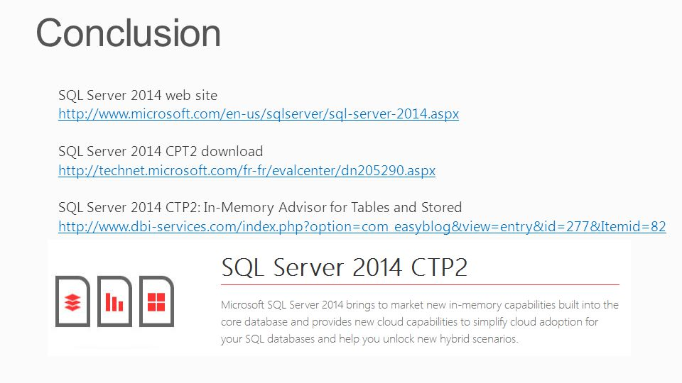 Conclusion SQL Server 2014 web site http://www.microsoft.com/en-us/sqlserver/sql-server-2014.aspx SQL Server 2014 CPT2 download http://technet.microsoft.com/fr-fr/evalcenter/dn205290.aspx SQL Server 2014 CTP2: In-Memory Advisor for Tables and Stored http://www.dbi-services.com/index.php?option=com_easyblog&view=entry&id=277&Itemid=82