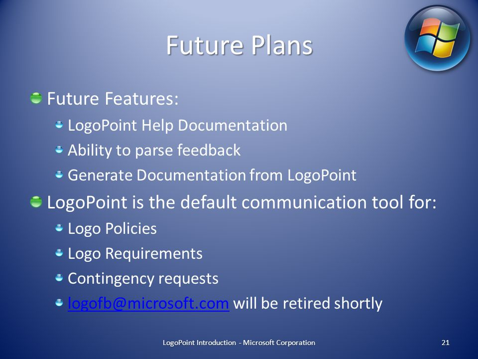Future Plans Future Features: LogoPoint Help Documentation Ability to parse feedback Generate Documentation from LogoPoint LogoPoint is the default communication tool for: Logo Policies Logo Requirements Contingency requests logofb@microsoft.comlogofb@microsoft.com will be retired shortly LogoPoint Introduction - Microsoft Corporation 21