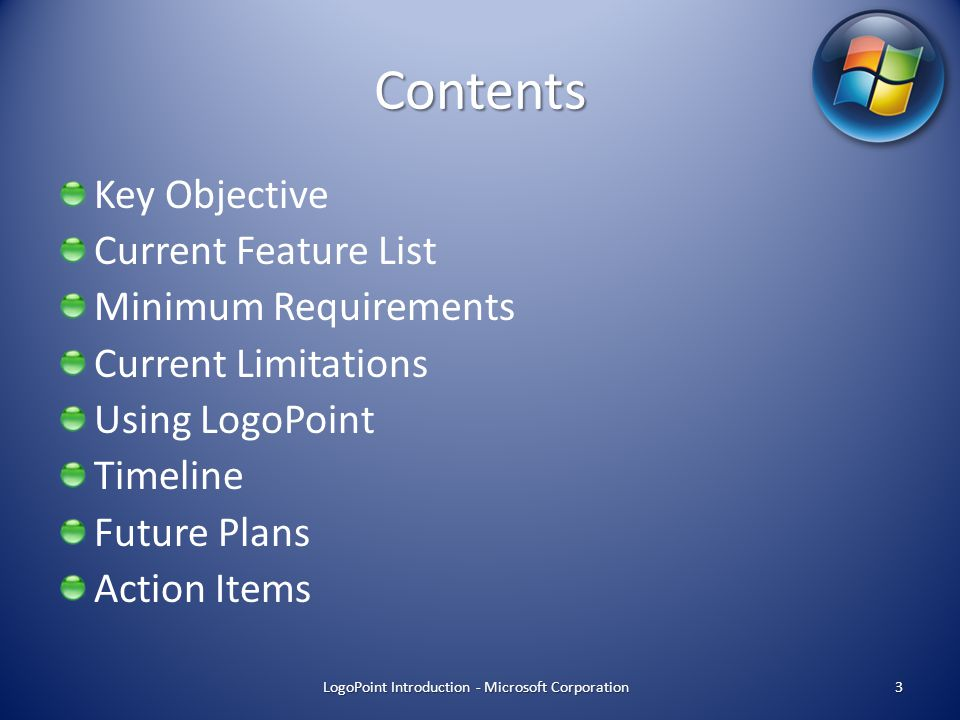 Contents Key Objective Current Feature List Minimum Requirements Current Limitations Using LogoPoint Timeline Future Plans Action Items 3 LogoPoint Introduction - Microsoft Corporation