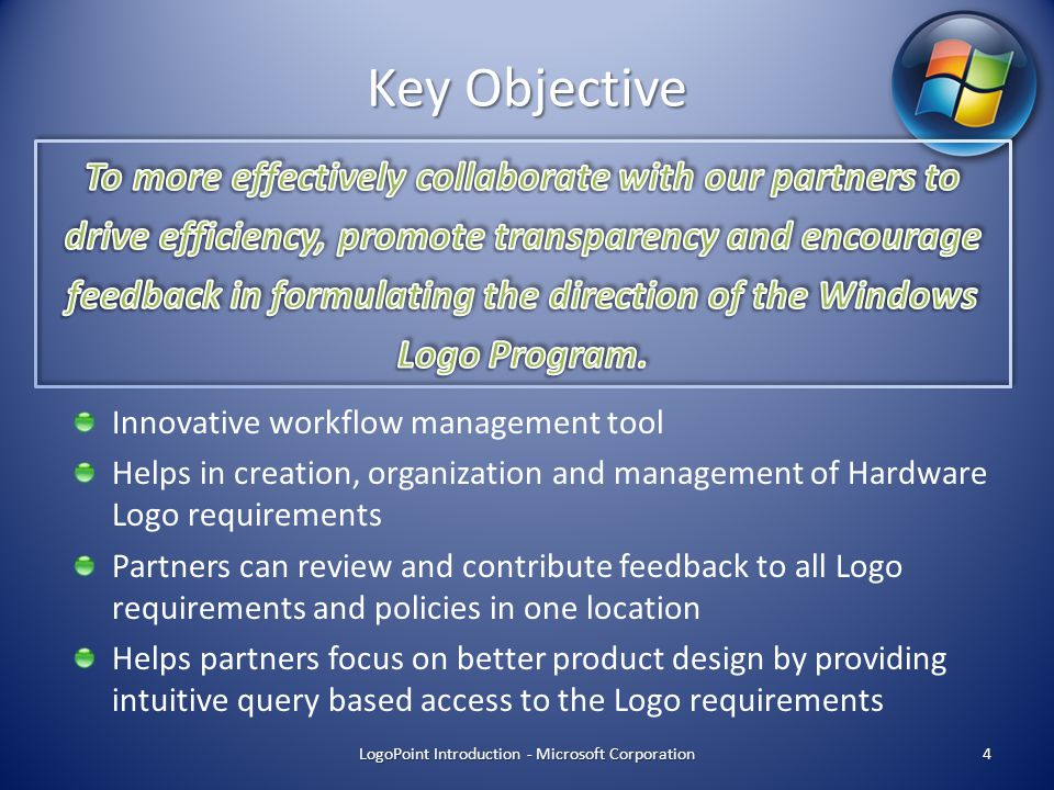 Key Objective Innovative workflow management tool Helps in creation, organization and management of Hardware Logo requirements Partners can review and contribute feedback to all Logo requirements and policies in one location Helps partners focus on better product design by providing intuitive query based access to the Logo requirements LogoPoint Introduction - Microsoft Corporation4