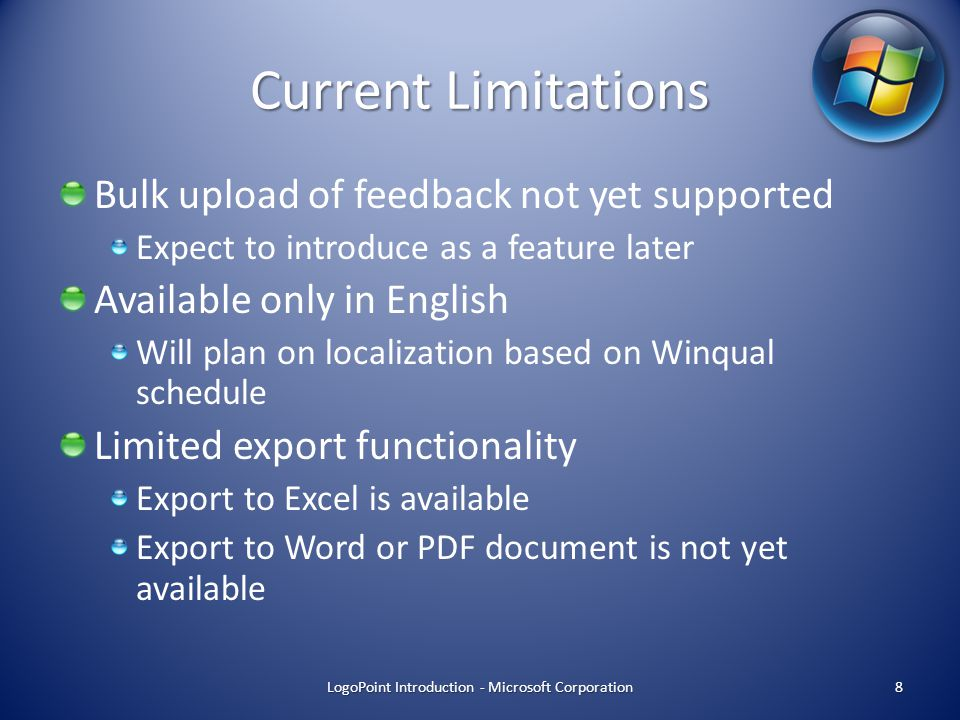 Current Limitations Bulk upload of feedback not yet supported Expect to introduce as a feature later Available only in English Will plan on localization based on Winqual schedule Limited export functionality Export to Excel is available Export to Word or PDF document is not yet available LogoPoint Introduction - Microsoft Corporation 8