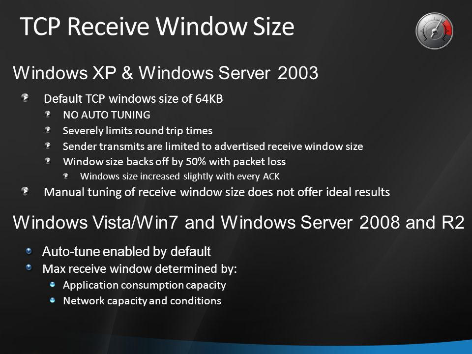 TCP Receive Window Size Default TCP windows size of 64KB NO AUTO TUNING Severely limits round trip times Sender transmits are limited to advertised receive window size Window size backs off by 50% with packet loss Windows size increased slightly with every ACK Manual tuning of receive window size does not offer ideal results Windows XP & Windows Server 2003 Auto-tune enabled by default Max receive window determined by: Application consumption capacity Network capacity and conditions Windows Vista/Win7 and Windows Server 2008 and R2