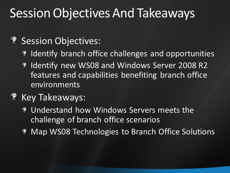 Session Objectives And Takeaways Session Objectives: Identify branch office challenges and opportunities Identify new WS08 and Windows Server 2008 R2 features and capabilities benefiting branch office environments Key Takeaways: Understand how Windows Servers meets the challenge of branch office scenarios Map WS08 Technologies to Branch Office Solutions
