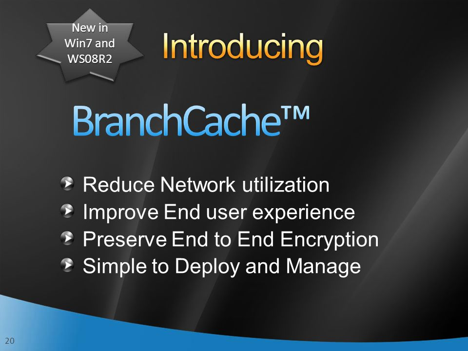 20 Reduce Network utilization Improve End user experience Preserve End to End Encryption Simple to Deploy and Manage New in Win7 and WS08R2
