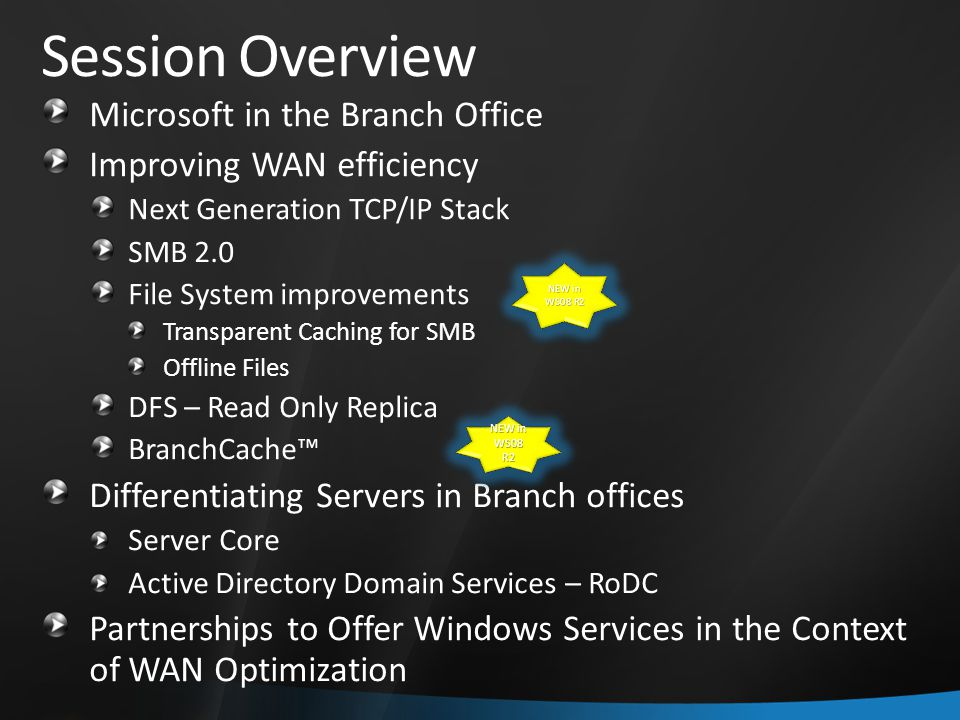 Session Overview Microsoft in the Branch Office Improving WAN efficiency Next Generation TCP/IP Stack SMB 2.0 File System improvements Transparent Caching for SMB Offline Files DFS – Read Only Replica BranchCache™ Differentiating Servers in Branch offices Server Core Active Directory Domain Services – RoDC Partnerships to Offer Windows Services in the Context of WAN Optimization NEW in WS08 R2