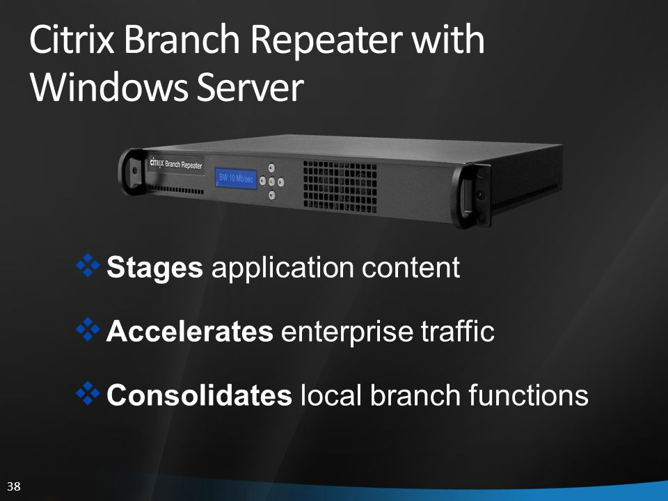 38 Citrix Branch Repeater with Windows Server  Stages application content  Accelerates enterprise traffic  Consolidates local branch functions