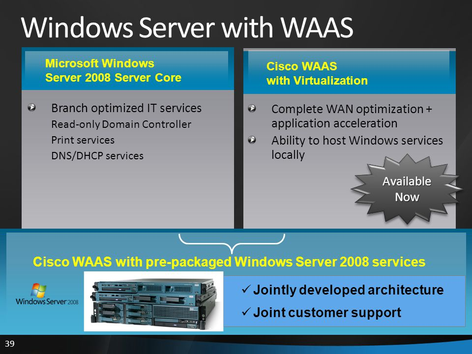 39 Cisco WAAS with Virtualization Windows Server with WAAS Branch optimized IT services Read-only Domain Controller Print services DNS/DHCP services Complete WAN optimization + application acceleration Ability to host Windows services locally Microsoft Windows Server 2008 Server Core Jointly developed architecture Joint customer support Cisco WAAS with pre-packaged Windows Server 2008 services Available Now