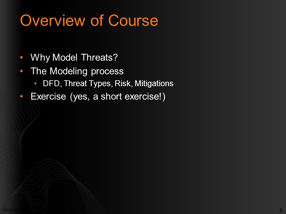 Microsoft Confidential. © Microsoft Corp. 2005 3 Overview of Course Why Model Threats? The Modeling process DFD, Threat Types, Risk, Mitigations Exerc