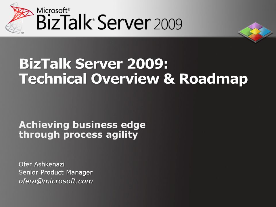 BizTalk Server 2009: Technical Overview & Roadmap Achieving business edge through process agility Ofer Ashkenazi Senior Product Manager ofera@microsof