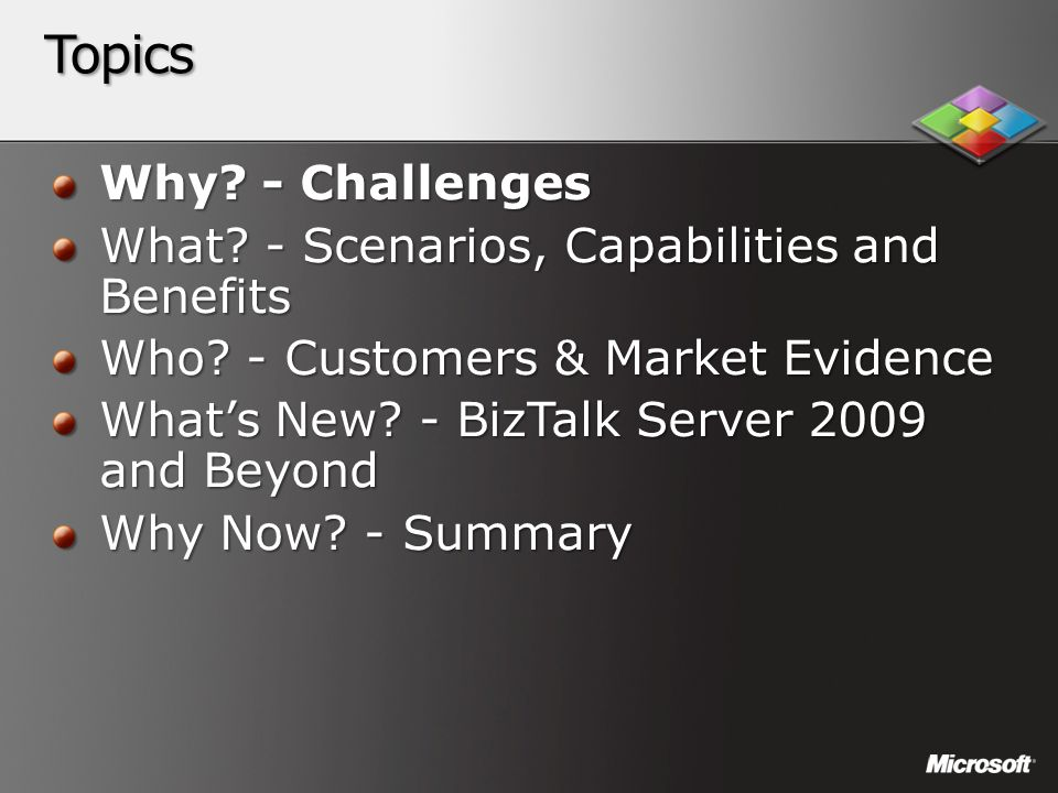 Topics Why? - Challenges What? - Scenarios, Capabilities and Benefits Who? - Customers & Market Evidence What's New? - BizTalk Server 2009 and Beyond