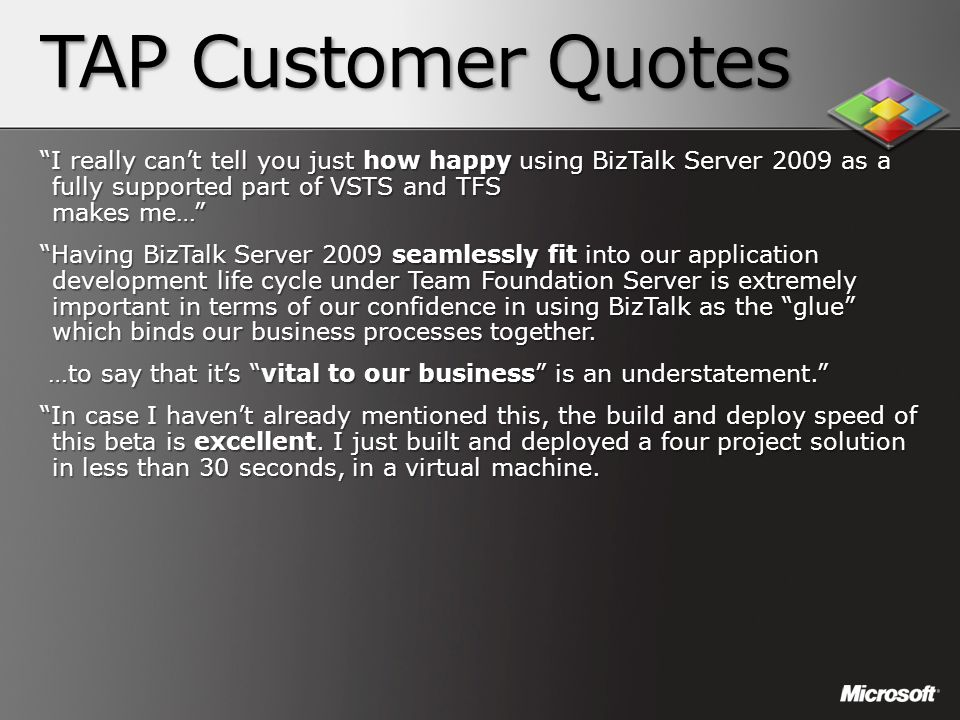 "TAP Customer Quotes ""I really can't tell you just how happy using BizTalk Server 2009 as a fully supported part of VSTS and TFS makes me…"" ""Having Biz"